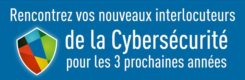 Rencontrez vos nouveaux interlocuteurs de la Cybersécurité pour les 3 prochaines années